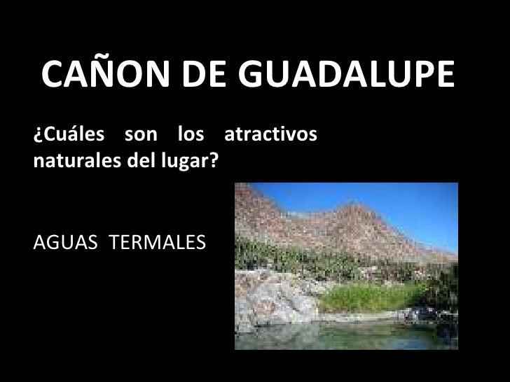 CAÑON DE GUADALUPE ¿Cuáles son los atractivos naturales del lugar?   AGUAS  TERMALES