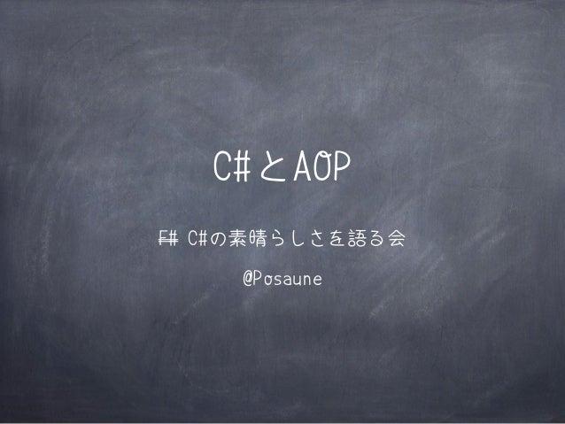 C#とAOP F# C#の素晴らしさを語る会 @Posaune