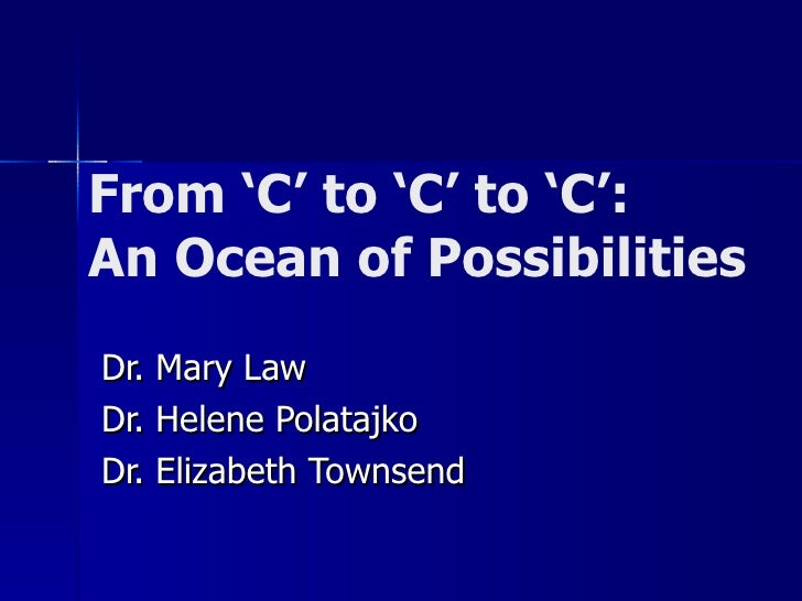 From 'C' to 'C' to 'C': An Ocean of Possibilities Dr. Mary Law Dr. Helene Polatajko Dr. Elizabeth Townsend