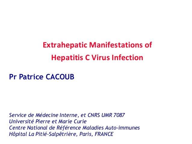 Extrahepatic Manifestations of Hepatitis C Virus Infection Pr Patrice CACOUB  Service de Médecine Interne, et CNRS UMR 708...