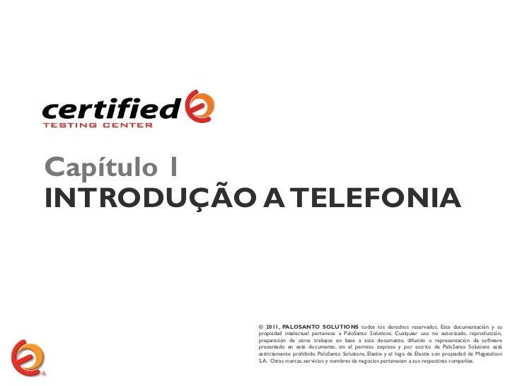 Capítulo 1INTRODUÇÃO A TELEFONIA           © 2011, PALOSANTO SOLUTIONS todos los derechos reservados. Esta documentación y...