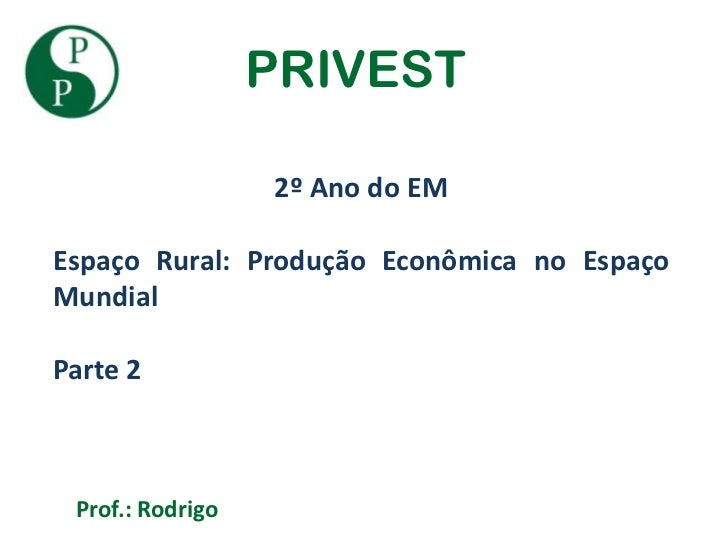 PRIVEST                  2º Ano do EMEspaço Rural: Produção Econômica no EspaçoMundialParte 2 Prof.: Rodrigo