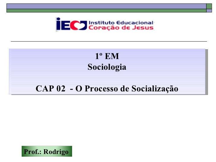 1º EM                 Sociologia   CAP 02 - O Processo de SocializaçãoProf.: Rodrigo