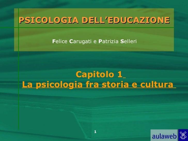 PSICOLOGIA DELL'EDUCAZIONE      Felice Carugati e Patrizia Selleri           Capitolo 1La psicologia fra storia e cultura ...