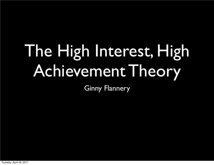 The High Interest, High                    Achievement Theory                           Ginny FlanneryTuesday, April 26, 2...