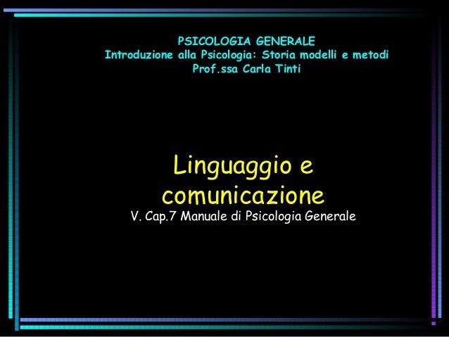 PSICOLOGIA GENERALE Introduzione alla Psicologia: Storia modelli e metodi Prof.ssa Carla Tinti  Linguaggio e comunicazione...