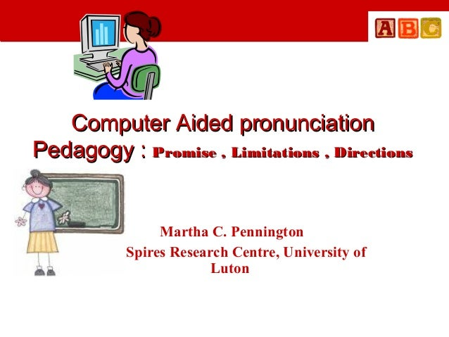 Computer Aided pronunciation Pedagogy : Promise , Limitations , Directions  Martha C. Pennington The Spires Research Centr...
