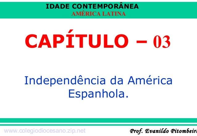 IDADE CONTEMPORÂNEA AMÉRICA LATINA  CAPÍTULO – 03 Independência da América Espanhola. www.colegiodiocesano.zip.net  Prof. ...