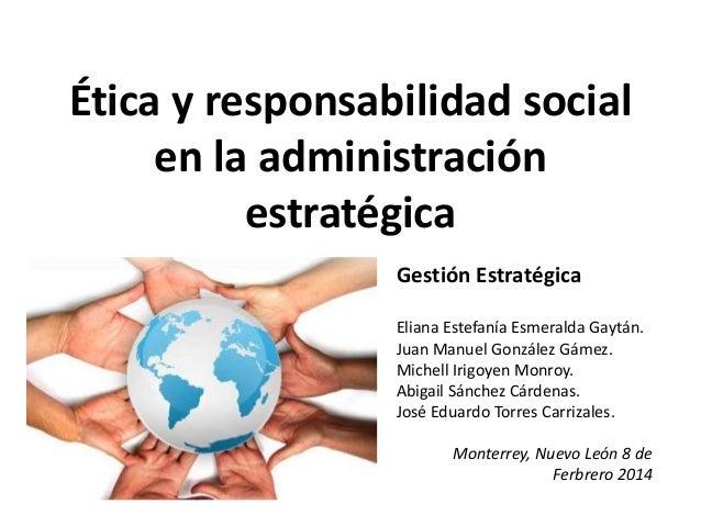 Ética y responsabilidad social en la administración estratégica Gestión Estratégica Eliana Estefanía Esmeralda Gaytán. Jua...