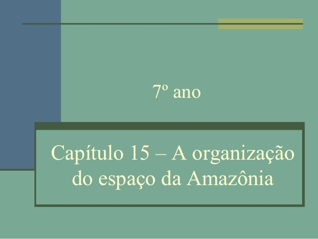7º anoCapítulo 15 – A organização  do espaço da Amazônia