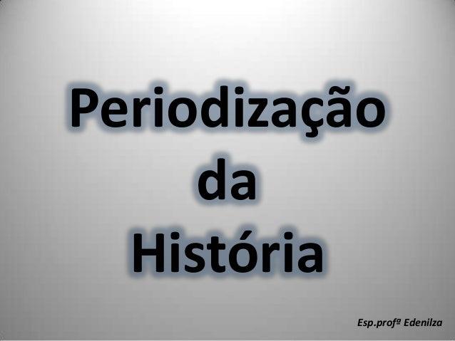 PeriodizaçãodaHistóriaEsp.profª Edenilza