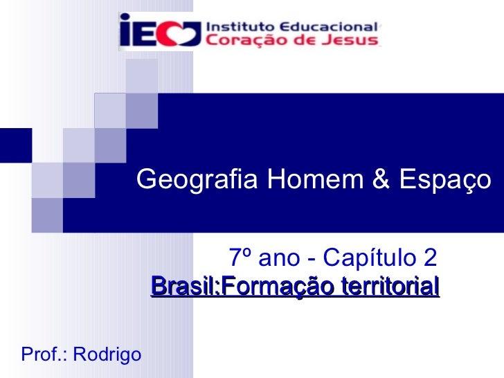 7º ano - Capítulo 2  Brasil:Formação territorial Geografia Homem & Espaço Prof.: Rodrigo