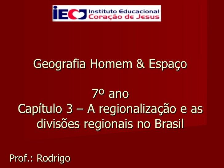 Geografia Homem & Espaço  7º ano  Capítulo 3 – A regionalização e as divisões regionais no Brasil Prof.: Rodrigo