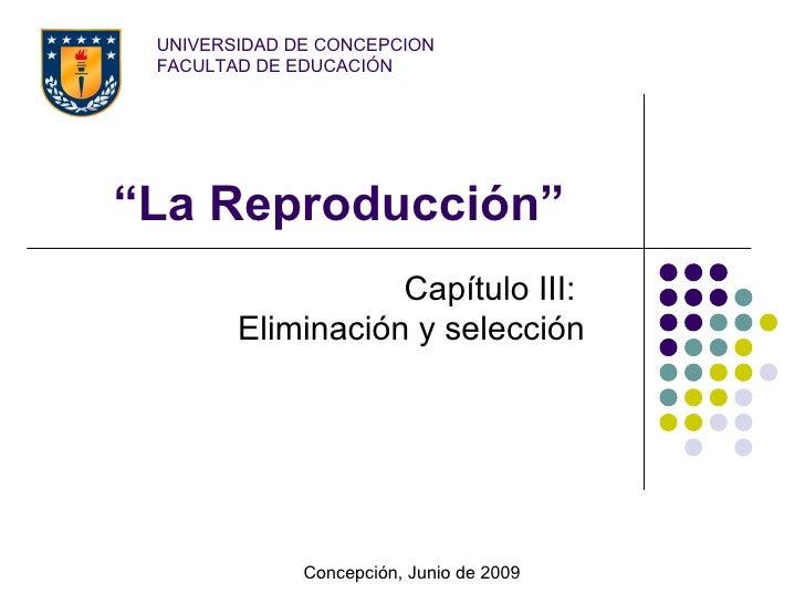 """UNIVERSIDAD DE CONCEPCION  FACULTAD DE EDUCACIÓN     """"La Reproducción""""                    Capítulo III:         Eliminació..."""