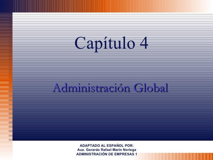 Capítulo 4Administración Global     ADAPTADO AL ESPAÑOL POR:    Aux. Gerardo Rafael Marín Noriega    ADMINISTRACIÓN DE EMP...