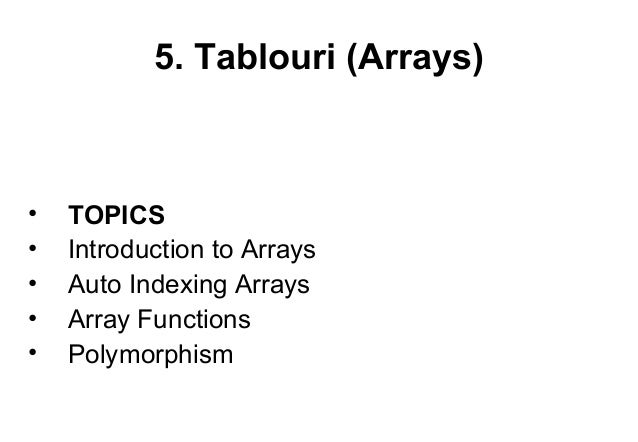 5. Tablouri (Arrays)•   TOPICS•   Introduction to Arrays•   Auto Indexing Arrays•   Array Functions•   Polymorphism