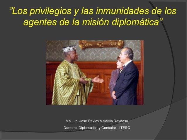 """""""Los privilegios y las inmunidades de los   agentes de la misión diplomática""""              Ms. Lic. José Pavlov Valdivia R..."""