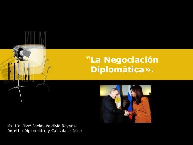 """""""La Negociación                                          Diplomática».Ms. Lic. Jose Pavlov Valdivia ReynosoDerecho Diploma..."""