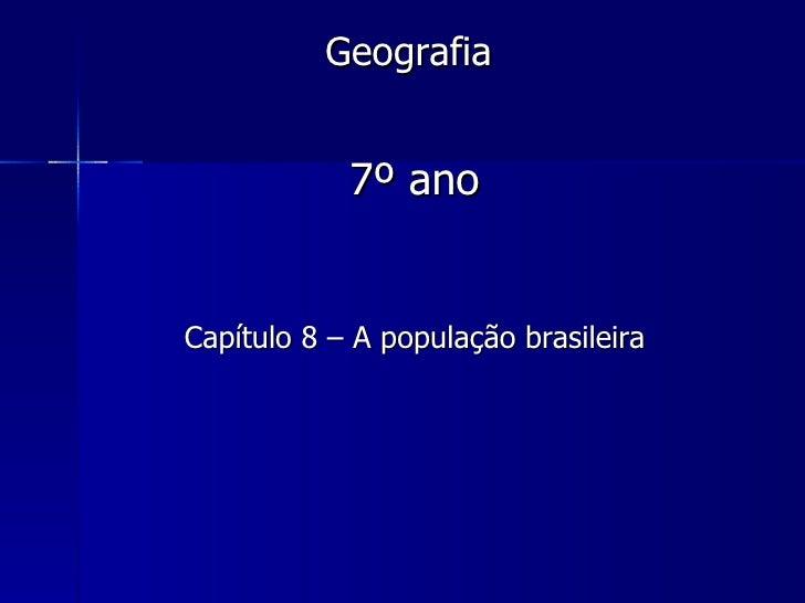 Geografia            7º anoCapítulo 8 – A população brasileira