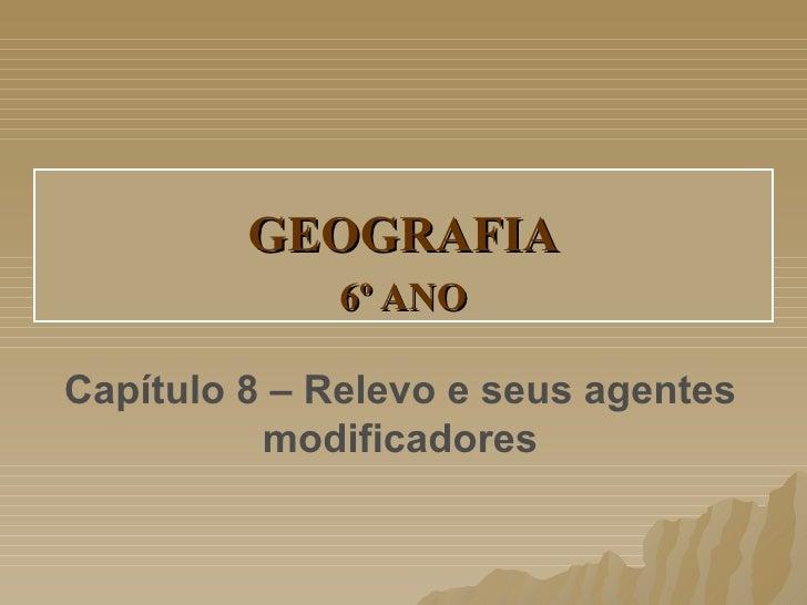 GEOGRAFIA             6º ANOCapítulo 8 – Relevo e seus agentes          modificadores
