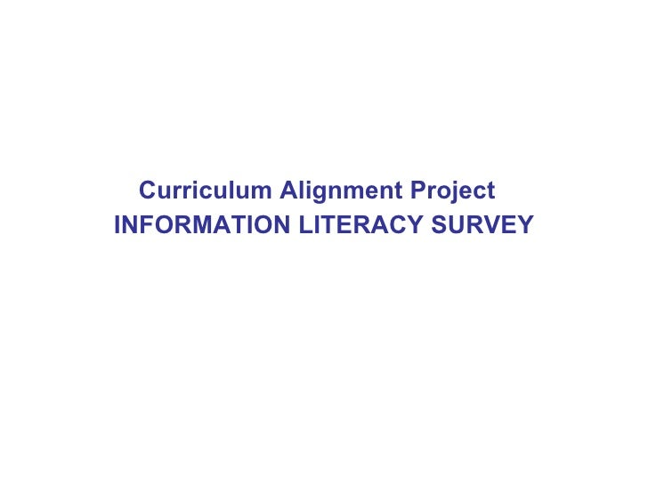 <ul><li>Curriculum Alignment Project  </li></ul><ul><li>INFORMATION LITERACY SURVEY </li></ul>