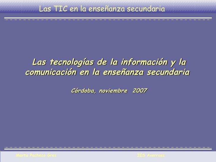Las tecnologías de la información y la comunicación en la enseñanza secundaria  Córdoba, noviembre  2007 Las TIC en la ens...