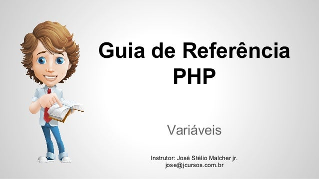 Guia de Referência PHP Variáveis Instrutor: José Stélio Malcher jr. jose@jcursos.com.br