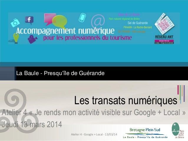 Les transats numériques Atelier 4 « Je rends mon activité visible sur Google + Local » Jeudi 13 mars 2014 La Baule - Presq...