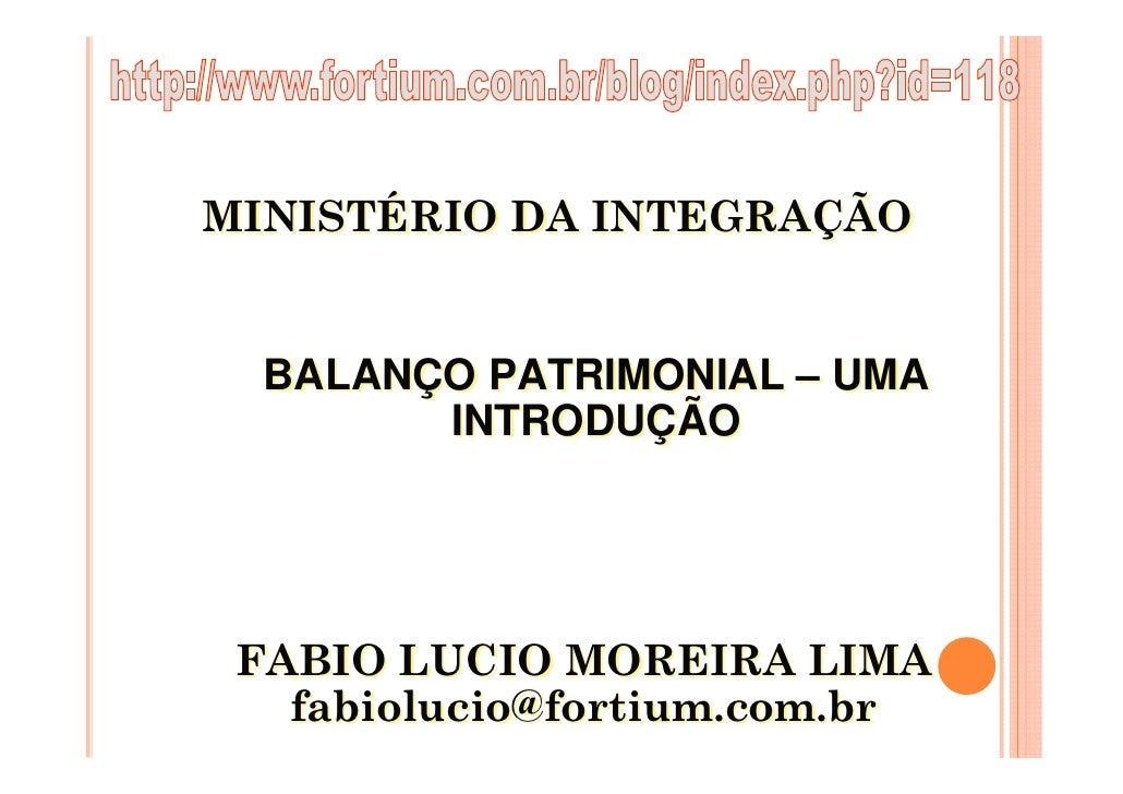 MINISTÉRIO DA INTEGRAÇÃO     BALANÇO PATRIMONIAL – UMA         INTRODUÇÃO      FABIO LUCIO MOREIRA LIMA    fabiolucio@fort...