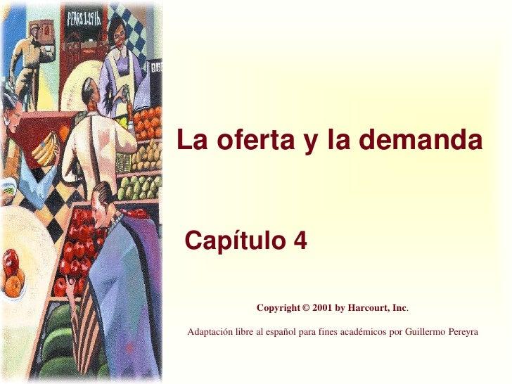 La oferta y la demandaCapítulo 4                Copyright © 2001 by Harcourt, Inc.Adaptación libre al español para fines a...