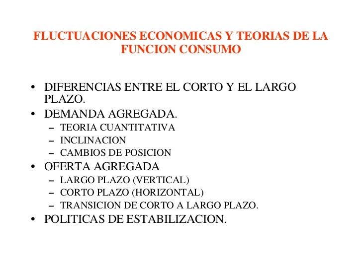 FLUCTUACIONES ECONOMICAS Y TEORIAS DE LA FUNCION CONSUMO <ul><li>DIFERENCIAS ENTRE EL CORTO Y EL LARGO PLAZO. </li></ul><u...
