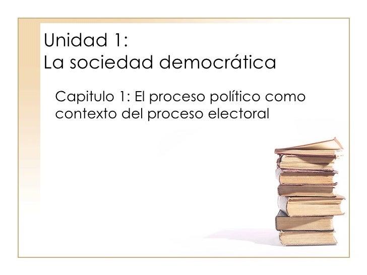 Unidad 1:  La sociedad democrática Capitulo 1: El proceso político como contexto del proceso electoral