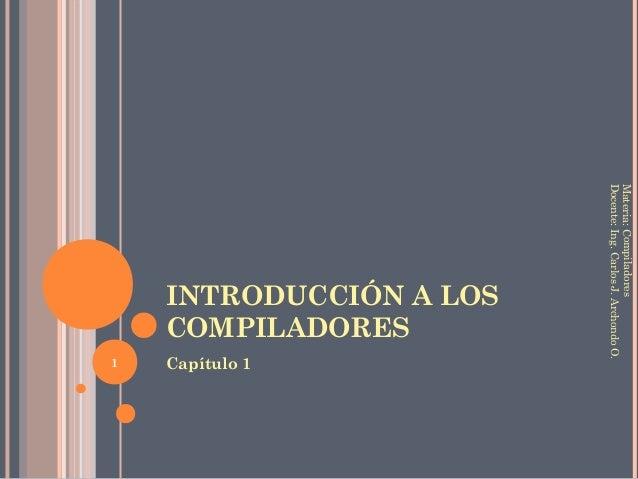 INTRODUCCIÓN A LOS COMPILADORES Capítulo 1 Materia:Compiladores Docente:Ing.CarlosJ.ArchondoO. 1