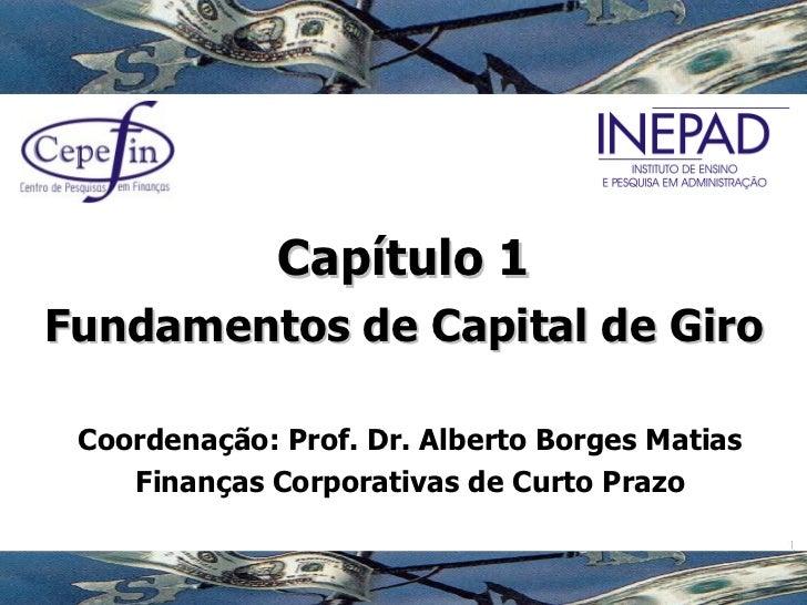 Capítulo 1 Fundamentos de Capital de Giro Coordenação: Prof. Dr. Alberto Borges Matias Finanças Corporativas de Curto Prazo