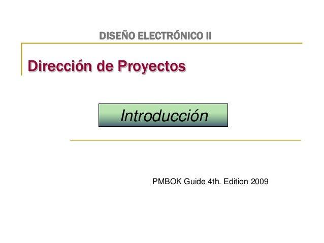 DISEÑO ELECTRÓNICO II  Dirección de Proyectos  Introducción  PMBOK Guide 4th. Edition 2009