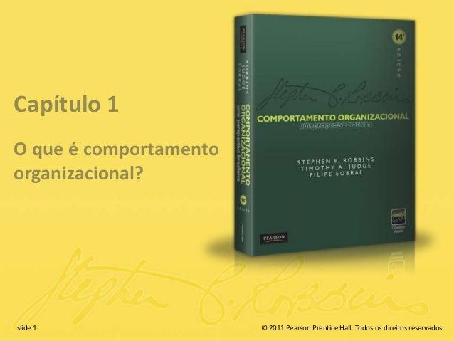slide 1 © 2011 Pearson Prentice Hall. Todos os direitos reservados. Capítulo 1 O que é comportamento organizacional? © 201...