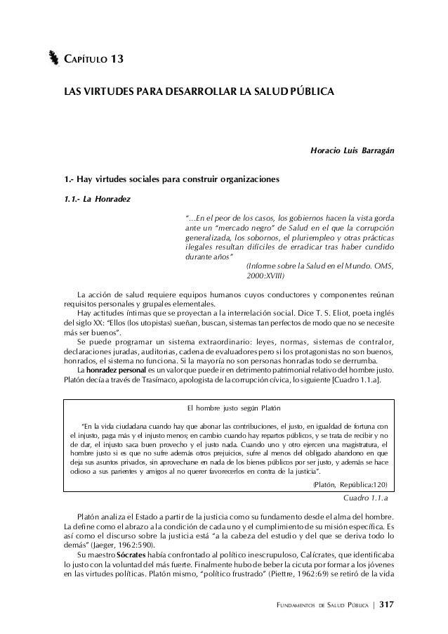FUNDAMENTOS DE SALUD PÚBLICA | 317 CAPÍTULO 13 LAS VIRTUDES PARA DESARROLLAR LA SALUD PÚBLICA Horacio Luis Barragán 1.- Ha...