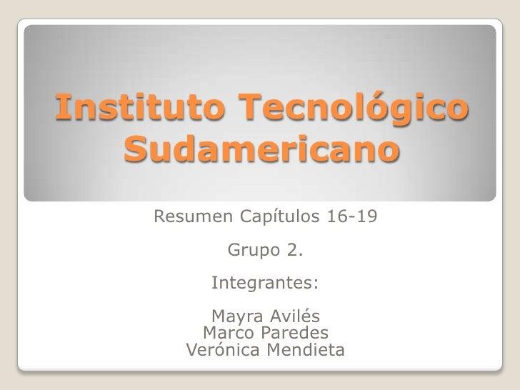 Instituto Tecnológico Sudamericano<br />Resumen Capítulos 16-19<br />Grupo 2.<br />Integrantes:<br />Mayra Avilés <br />Ma...
