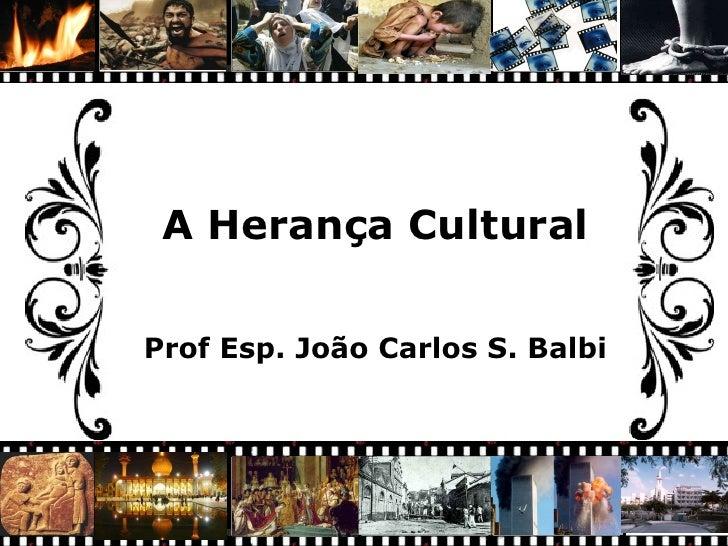 A Herança Cultural Prof Esp. João Carlos S. Balbi