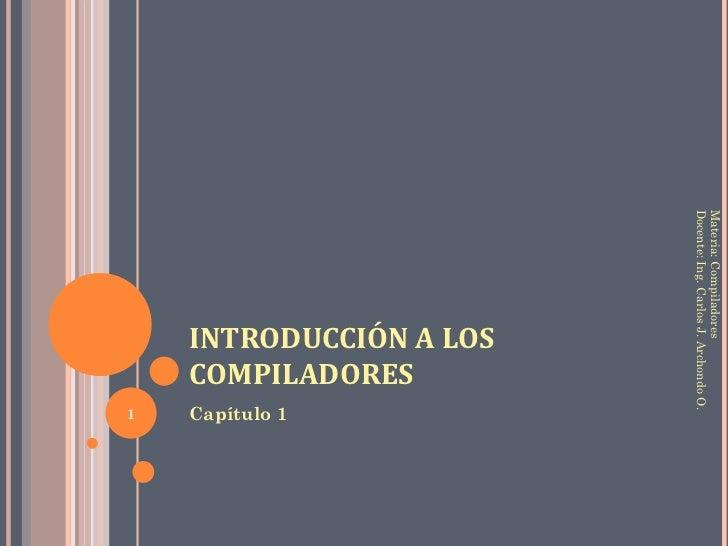 INTRODUCCIÓN A LOS COMPILADORES <ul><li>Capítulo 1 </li></ul>Materia: Compiladores Docente: Ing. Carlos J. Archondo O.
