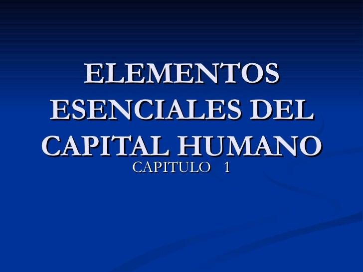 ELEMENTOS ESENCIALES DEL CAPITAL HUMANO CAPITULO  1