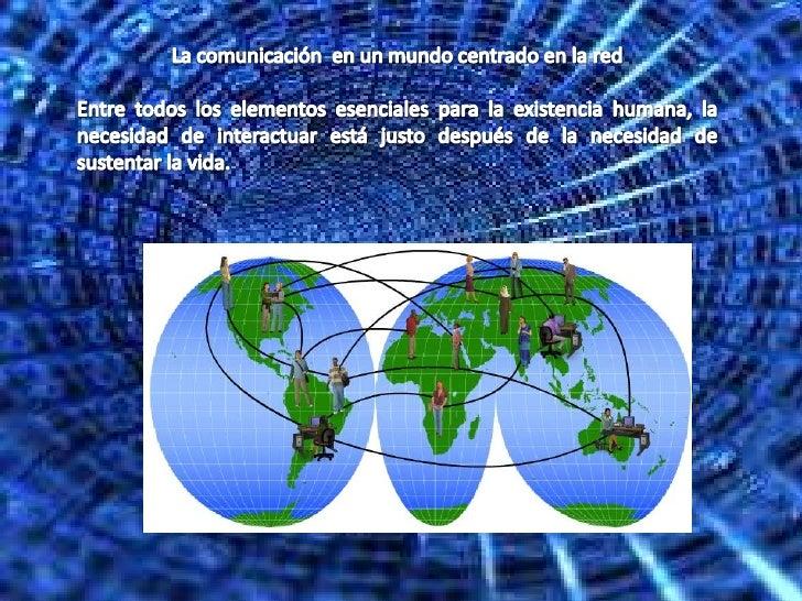La comunicación  en un mundo centrado en la red <br />Entre todos los elementos esenciales para la existencia humana, la n...