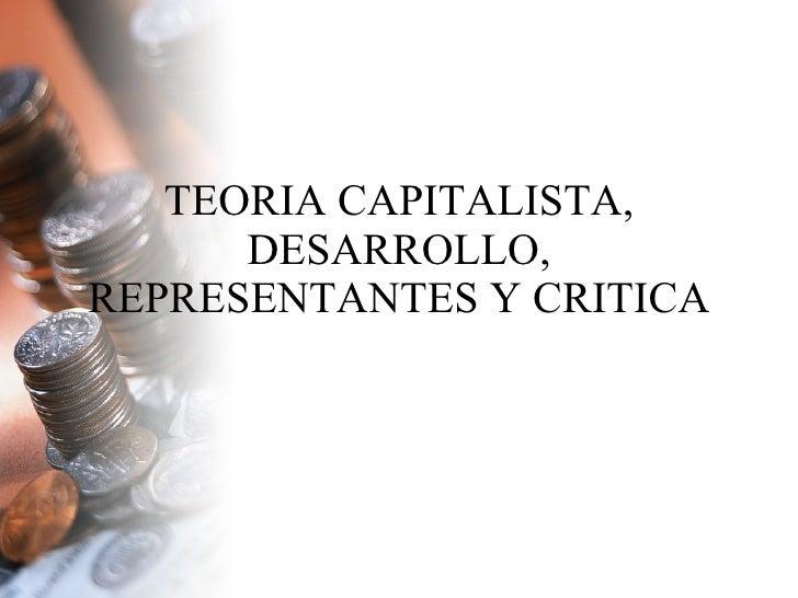 TEORIA CAPITALISTA, DESARROLLO, REPRESENTANTES Y CRITICA