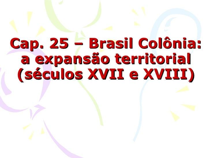 Cap. 25 – Brasil Colônia: a expansão territorial (séculos XVII e XVIII)