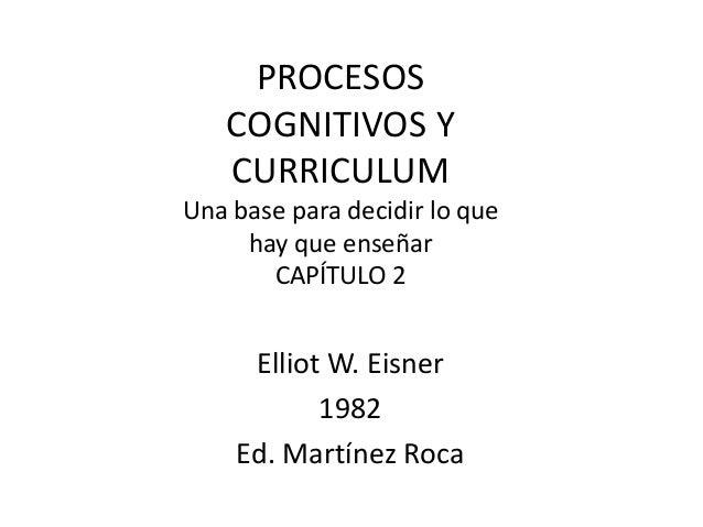 PROCESOS COGNITIVOS Y CURRICULUM Una base para decidir lo que hay que enseñar CAPÍTULO 2  Elliot W. Eisner 1982 Ed. Martín...