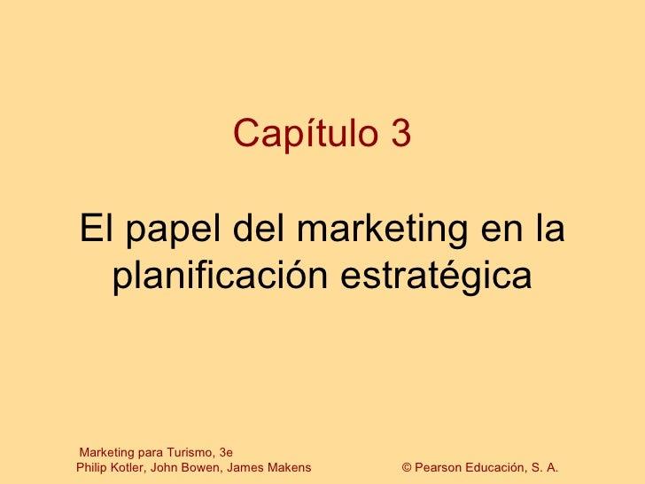 Capítulo 3El papel del marketing en la  planificación estratégicaMarketing para Turismo, 3ePhilip Kotler, John Bowen, Jame...
