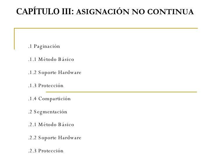 CAPÍTULO III:  ASIGNACIÓN NO CONTINUA  3.1 Paginación 3.1.1 Método Básico 3.1.2 Soporte Hardware 3.1.3 Protección 3.1.4...