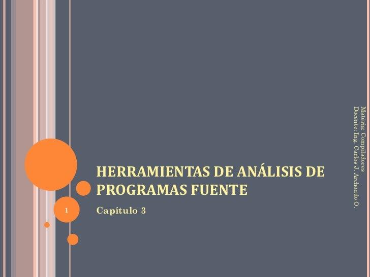 HERRAMIENTAS DE ANÁLISIS DE PROGRAMAS FUENTE <ul><li>Capítulo 3 </li></ul>Materia: Compiladores Docente: Ing. Carlos J. Ar...