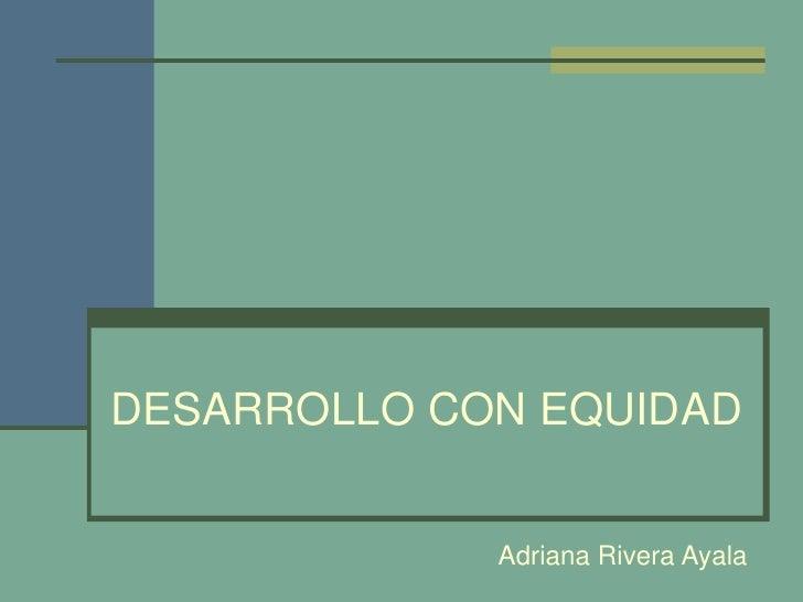DESARROLLO CON EQUIDAD<br />Adriana Rivera Ayala<br />
