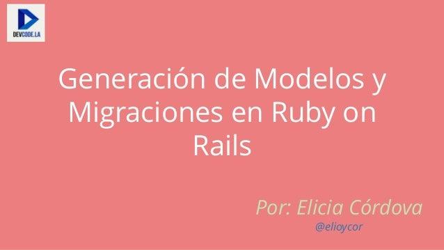 Generación de Modelos y Migraciones en Ruby on Rails Por: Elicia Córdova @elioycor